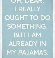 oh, dear I really ought to do something but I am already in my PJ's
