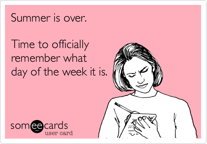 Summer is over...time to officially remember what day of the week it is!