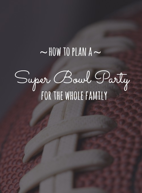 How to plan a super bowl party for the whole family.