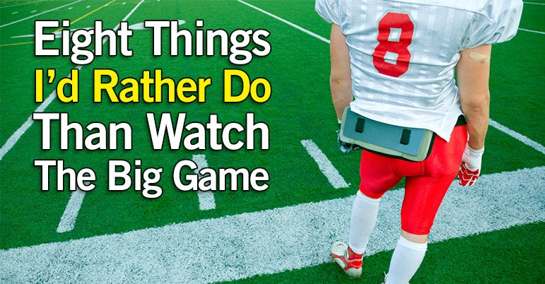 8 Things I'd Rather Do Then Watch The Big Game