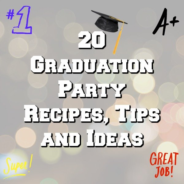 20 Graduation Party Recipes, Tips and Ideas to prepare and have the perfect party!