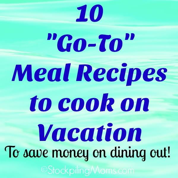 10 Go-To Meal Recipes to cook on Vacation to save money on dining out!