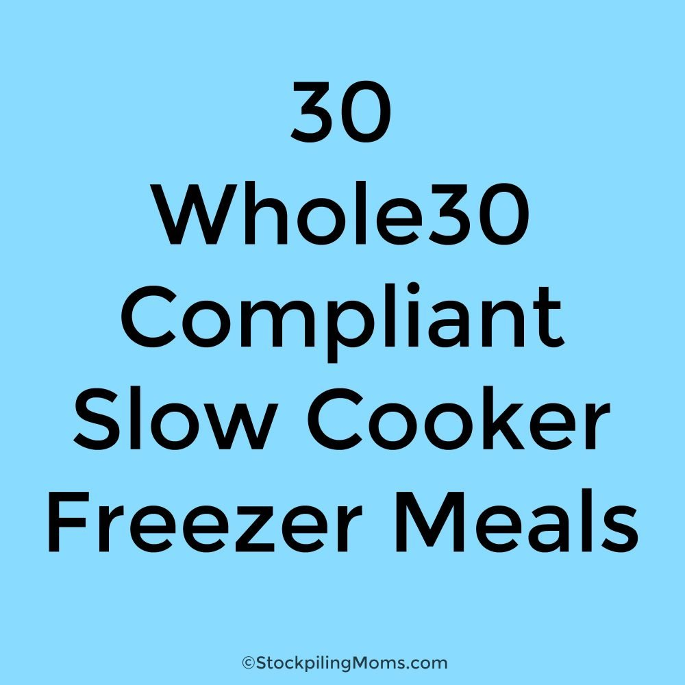 30 Whole 30 Compliant Slow Cooker Freezer Meals