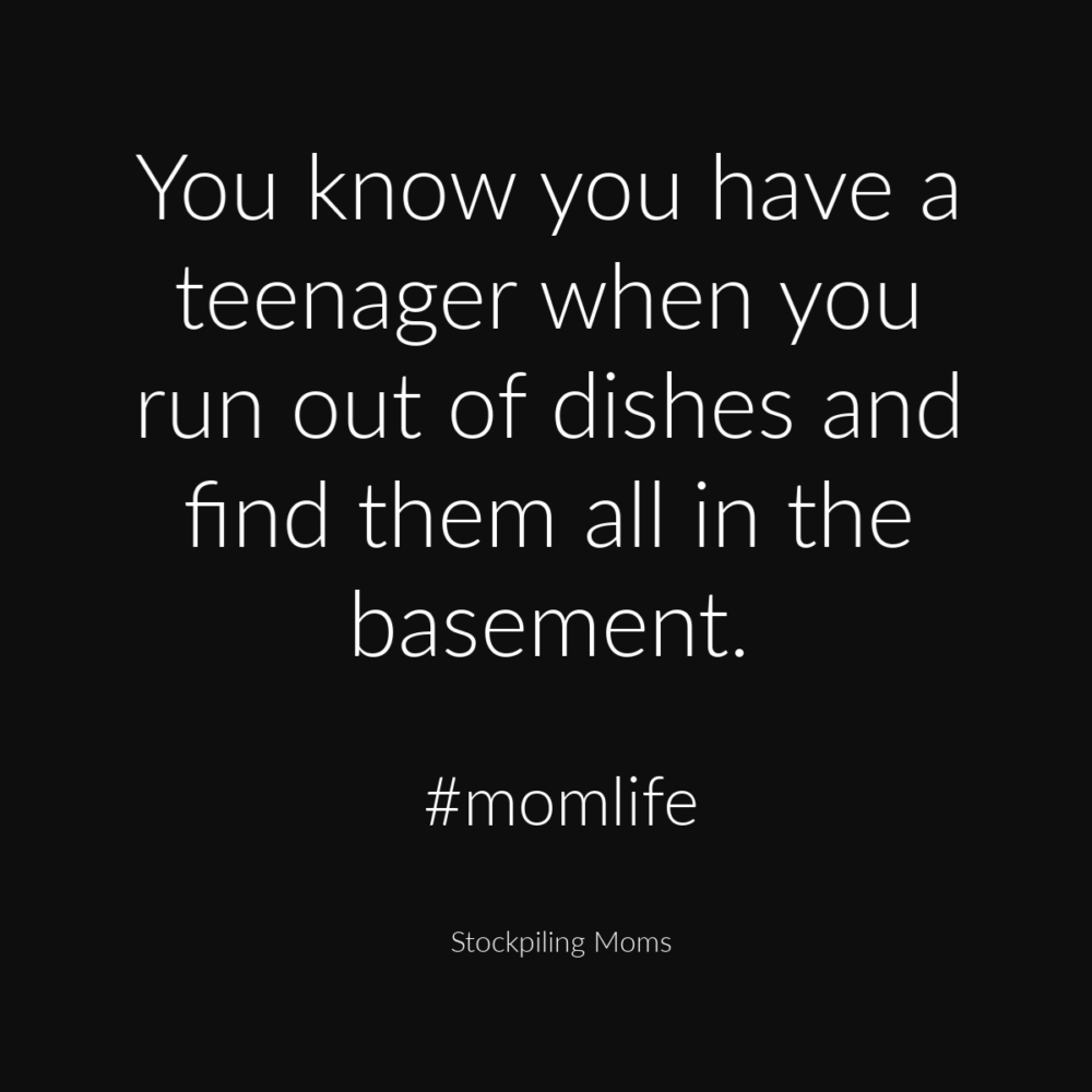 You know you have a teenager when you run out of dishes and find them all in the basement